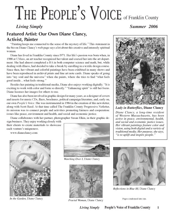 "Featured Artist: Our Own Diane Clancy, Activist, Painter ""Painting keeps me connected to the sense of the mystery of life."" This statement in the bio on Diane Clancy's web page says a lot about this creative and intensely spiritual woman. Diane has lived in Franklin County since l971. Her life's passion was born when, in 1988 at UMass, an art teacher recognized her talent and coaxed her into the art department. She had almost completed a BA in both computer science and math, but, while dealing with illness, had decided to take a break by enrolling in a textile design course. Since then, her vibrant and colorful paintings have been exhibited in many shows and have been reproduced in archival prints and fine art note cards. Diane speaks of going into ""my soul and the universe"" when she paints, where she tries to find ""what feels good inside…what feels strong."" Besides her painting in traditional media, Diane also enjoys working digitally. ""It is exciting to work with color and form so directly."" ""Enhancing spirit"" is still her focus. Diane licenses her images for others to use. Diane has also been involved in graphic design for many years, as a designer of covers and inserts for music CDs, fliers, brochures, politcal campaign literature, and, early on, our own People's Voice. She was instrumental in 1984 in the creation of this newsletter, along with Scott Reed. At that time called The Franklin County Progressive Netletter, its mission was to connect people and activities promoting fairness and cooperation: issues like peace, environment and health, and social and economic justice. Diane collaborates with her partner, photographer Susan Elkin, in their graphic design business. They enjoy working closely with their clients to create matertials to showcase each venture's uniqueness. www.dianeclancy.com Lady in Butterflies, Diane Clancy Diane Clancy, a long-time resident of Western Massachusetts, has been active in peace, environmental, health, and social and economic justice issues. Her vibrant paintings feature color and vision, using both digital and a variety of traditional media. Her purpose, she says, ""is to uplift and inspire people."""
