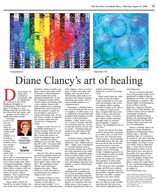 "The Recorder, Greenfield, Mass., Thursday, August 31, 2006 Art Scene Diane Clancy's art of healing Diane Clancy, an artist and resident of Greenfield, will be displaying her artwork at the Cooley Dickinson Hospital in Northampton. This modern day place of healing is a very fitting venue for an artist who has stated that her desire and "" ...purpose as an artist is to uplift and inspire people."" Certainly, we have all had our moments when we could do with a little inspiration, whether it is to help us recover from sickness, feed our creative souls in the production of writing, music and art, or simply to give us encouragement in the pursuits of our everyday lives. Clancy hopes that, after viewing her paintings, collages and digital works, we might be better able to connect with our own deepest, most personal selves. In return, Clancy explains, ""Your response then touches my soul and encourages me to create."" Clancy didn't always see herself as an artist. In fact, she was on her way to procuring a bachelor's degree in both computer science and math at the University of Massachusetts- Amherst when her world changed dramatically. It was the combined stresses of her school studies and dealing with a very serious, chronic and what would become a lifelong ailment that caused Clancy to feel she needed a respite. So she decided to sign up for a textile and design class. It was here that a teacher recognized her creative skills and convinced her to change her major. Being an artist was not an acceptable profession in Clancy's family. When you couple that thought with the idea that ""math and science are based on common sense and logic,"" and that for Clancy, making art is a bit like ""jumping off a cliff,"" even just entertaining the notion of holding and using a paintbrush was amazing. And yet, here she is among us, bravely painting what is at the core of her own personal universe. Clancy's work is about spirit; yours, mine and hers. ""My paintings feature vibrant color and vision,"" explains the artist. ""These works are vivid and express transformation by looking at things in new ways."" A friend of Clancy's commented one day that her work ""borders on the edge of abstract and realism."" It is true that Clancy will often start with a figure, a face or even a piece of fabric she finds compelling. She may then draw with pastels, paint and/or cut and paste her images together, following some inner voice or other-worldly guidance to a completed piece. Sometimes, a finished piece was created with just the use of a computer. At other times, it is a combination of materials and mediums that will draw out the essence of that particular imagery. Clancy wants to convey a sense of wonder with her art and states that she ""reaches into the universe of her soul to create."" ""Painting keeps me connected to the sense of the mystery of life,"" explains the artist. Certainly mystery flourishes in the two pieces titled ""The Hideaway"" and ""Reflections in Blue."" ""Sight"" and ""Conundrum I"" are both elaborate pieces that greatly display the artist's use and command of the mediums. With the controlled application of their bright colors in an invisible, almost geometric style, they are filled with mystery and intrigue. But they also display a sense of all-knowing and calm. Clancy has not only been working hard at making art, she is also spending a sizable amount of time promoting her work. In 1998, the artist formally launched The Art of Diane Clancy as a business. She now offers many of her images as archival reproductions that are matted and framed or unframed, as well as greeting cards. When asked what her artistic goals are for the future, Clancy would like to see a day when the business side of her art making will be running smoothly enough on its own to not require so much of her time. Coupled with that is the desire to meet and network with more artists. ""I want to get to know artists and gain strength today by moving ahead together,"" explains Clancy, ""by building the arts in this area."" Clancy has shown her dedication to the greater community in other ways, as well. Over the years, the artist has been active in peace, environmental and health issues. She has also been involved with social and economic justice concerns. Clancy was the founder of The People's Voice of Franklin County. Published quarterly by an all-volunteer staff, the publication is intended to be a means for progressive community members to share their insights, ideas and questions. The artist also has a graphic design and Web site construction business with her partner, Susan Elkin. Together, they feel that they can offer a unique experience for their clients. Working closely together, they are able to create marketing materials that showcase each client's individual needs and uniqueness. Clancy's archival reproductions and greeting cards can be purchased at Salmon Falls in Shelburne, the Fiber Art Center and Hastings in Amherst, The Female Spirit in Easthampton, Books & More and the Discovery Center in Turners Falls, Green Fields Market, the Visitors Center and Greenfield Community College in Greenfield, Whole Foods in Hadley, the Wandering Wolf in South Deerfield, the Wendell Country Store and Pride and Joy in Northampton. Clancy's artwork will be on display at Cooley Dickinson Hospital in Northampton from Friday, Sept. 1, through Saturday, Sept. 30. Located at 30 Locust St., the show will also be featuring the photographs of Susan Elkin. An artist's reception will be held on Thursday, Sept. 7, from 4:30 to 6:30 p.m. Refreshments will be served. This event is free and open to the public. For more information regarding Clancy's artwork, her graphic design business or The People's Voice, please contact the artist directly via e-mail diane@dianeclancy.com, phone (413) 773-7333, or go online at www.dianeclancy.com. Cheryl Rezendes Rulewich is a local artist and art teacher whose work has been exhibited nationally. She is affiliated with Green Trees Gallery in Northfield, the Pushkin Gallery in Greenfield and The Fiber Arts Center in Amherst. You can contact her at rezendes@crocker.com."